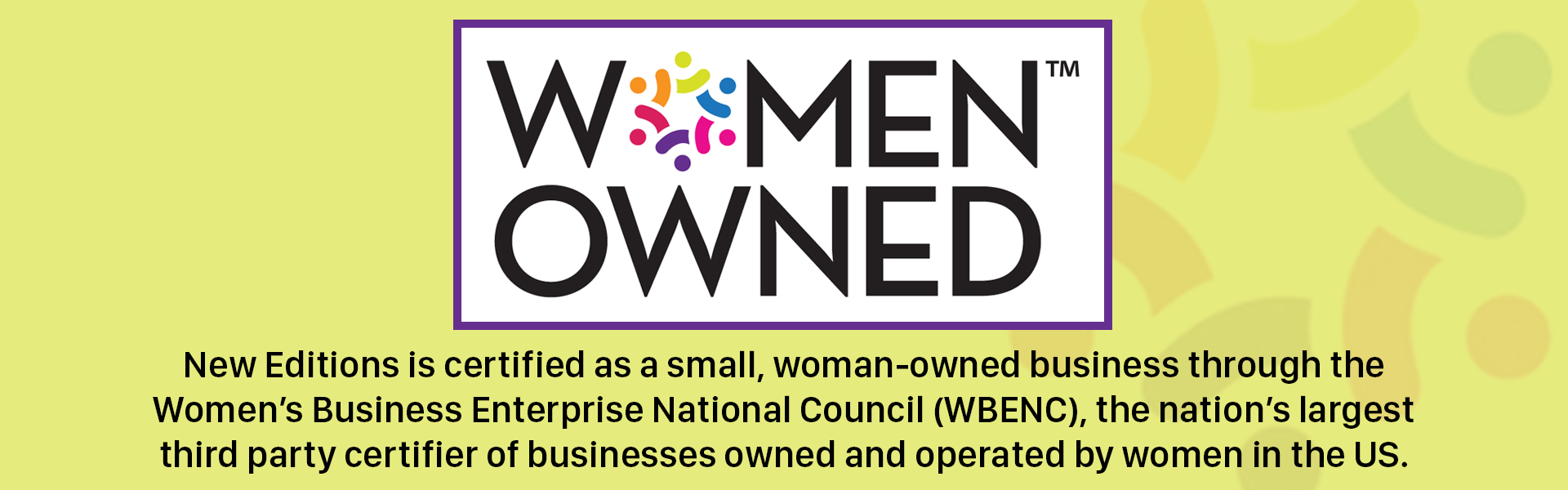 Women Owned! New Editions is certified as a small, woman-owned business through the Women's Business Enterprise National Council (WBENC), the nation's largest third party certifier of businesses owned and operated by women in the US.